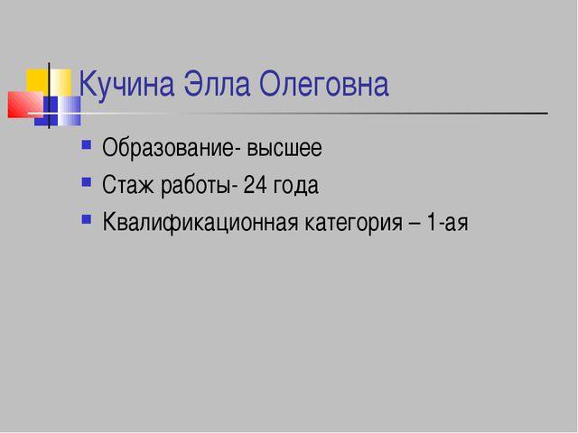Кучина Элла Олеговна Образование- высшее Стаж работы- 24 года Квалификационна...