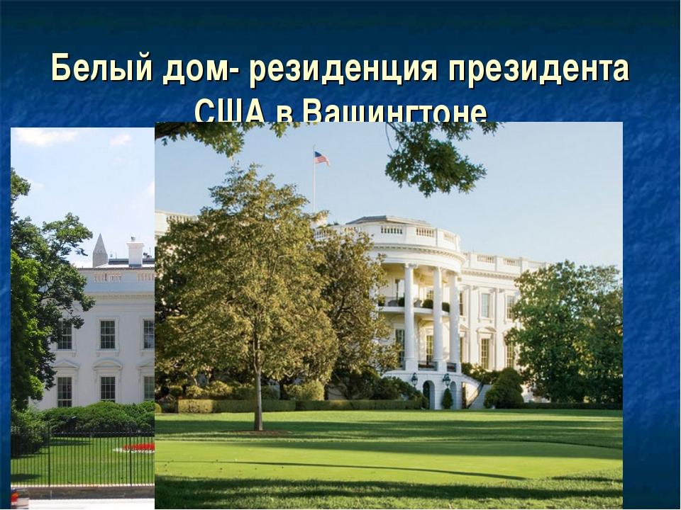 Белый дом- резиденция президента США в Вашингтоне
