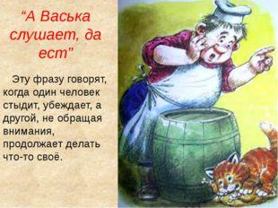 """""""А Васька слушает, да ест"""" Эту фразу говорят, когда один человек стыдит, убеж"""