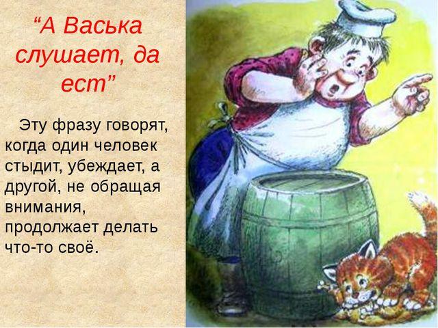 """""""А Васька слушает, да ест"""" Эту фразу говорят, когда один человек стыдит, убеж..."""