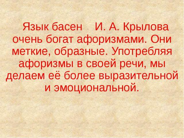 Язык басен И. А. Крылова очень богат афоризмами. Они меткие, образные. Употр...