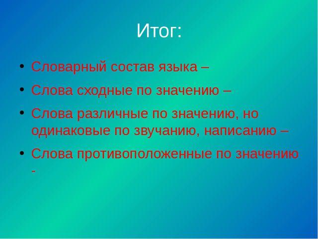 Итог: Словарный состав языка – Слова сходные по значению – Слова различные по...