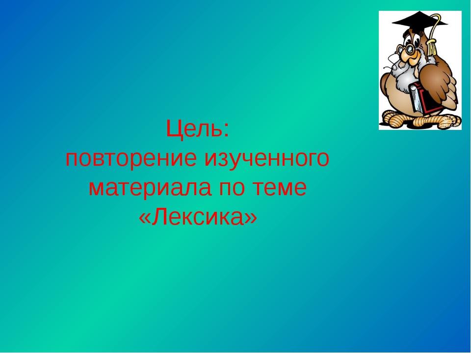 Цель: повторение изученного материала по теме «Лексика»