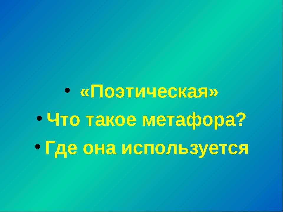 «Поэтическая» Что такое метафора? Где она используется