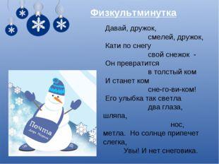 Давай, дружок, смелей, дружок, Кати по снегу свой снежок - Он превратится в
