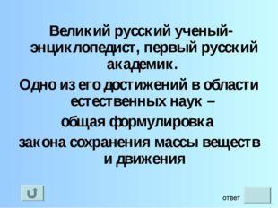 Великий русский ученый-энциклопедист, первый русский академик. Одно из его д