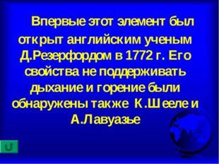Впервые этот элемент был открыт английским ученым Д.Резерфордом в 1772 г. Ег