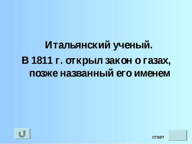 Итальянский ученый. В 1811 г. открыл закон о газах, позже названный его имен...