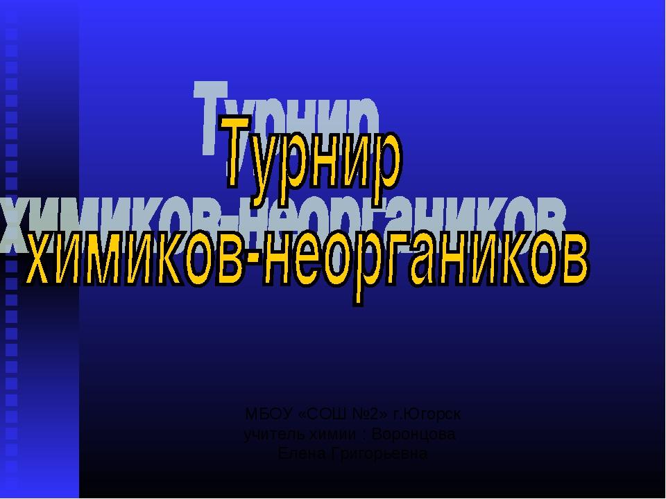 МБОУ «СОШ №2» г.Югорск учитель химии : Воронцова Елена Григорьевна