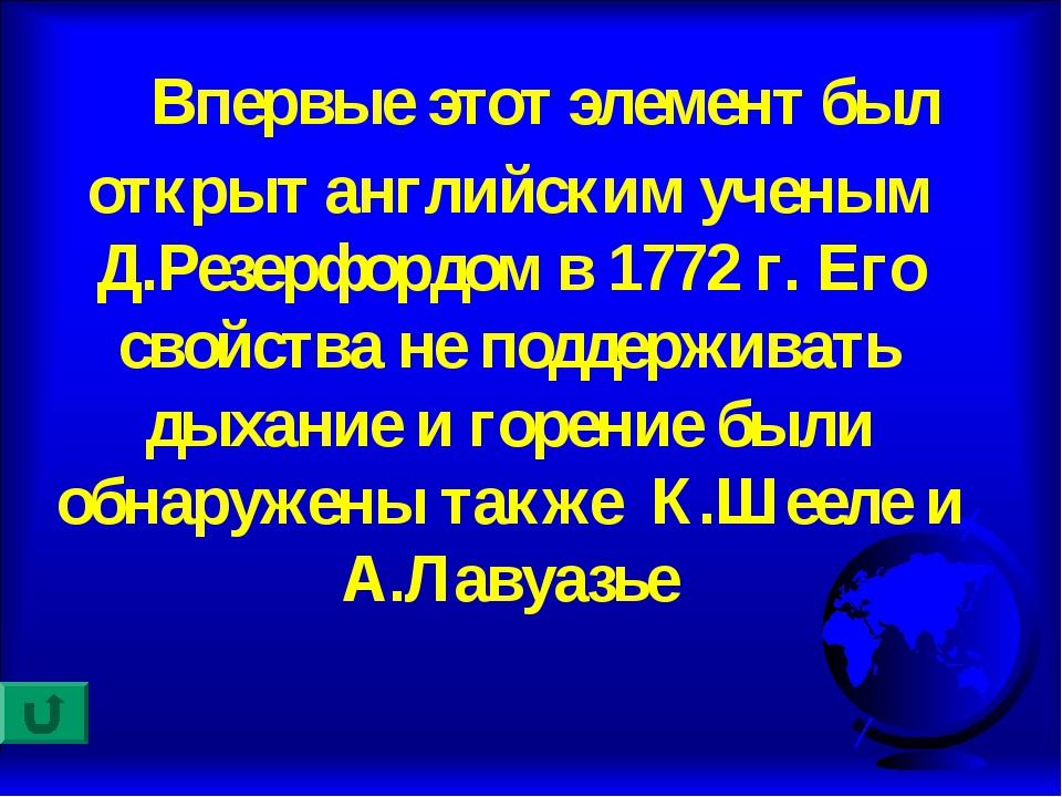 Впервые этот элемент был открыт английским ученым Д.Резерфордом в 1772 г. Ег...