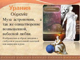 Муза астрономии, а так же олицетворение возвышенной, небесной любви. Изобража