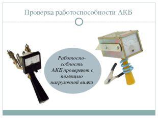 Проверка работоспособности АКБ Работоспо-собность АКБ проверяют с помощью наг