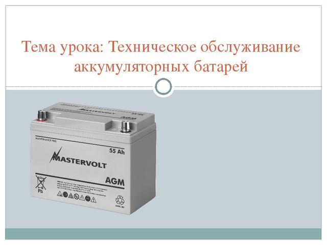 Тема урока: Техническое обслуживание аккумуляторных батарей .