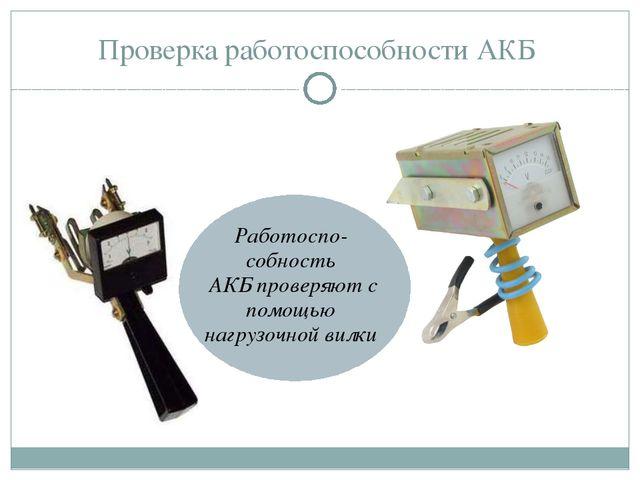 Проверка работоспособности АКБ Работоспо-собность АКБ проверяют с помощью наг...