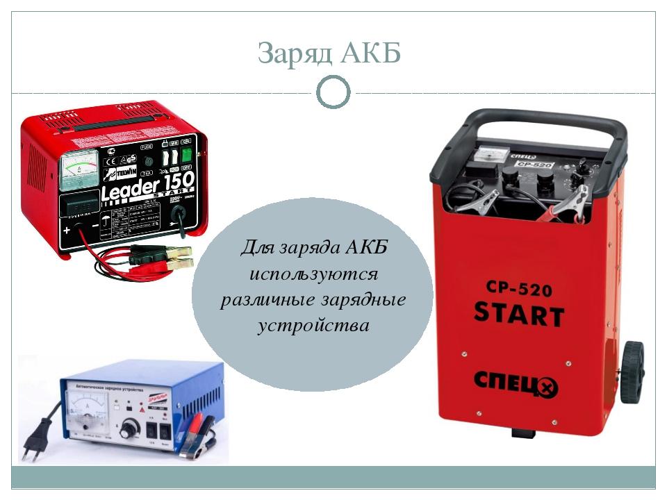 Заряд АКБ Для заряда АКБ используются различные зарядные устройства