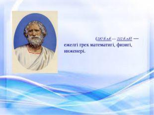 Архиме́д (287б.э,б— 212б.э,б) — ежелгі грек математигі, физигі, инженері.