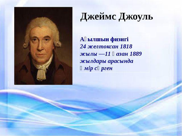 Джеймс Джоуль Ағылшын физигі 24 желтоксан 1818 жылы —11 қазан 1889 жылдары ар...