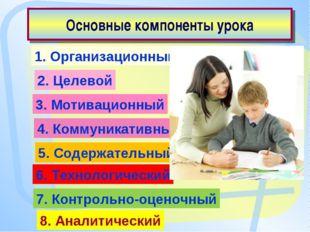 Основные компоненты урока 1. Организационный 2. Целевой 3. Мотивационный 4. К