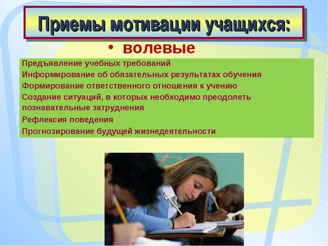 Приемы мотивации учащихся: волевые Предъявление учебных требований Информиров...