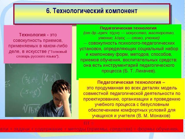 6. Технологический компонент Педагогическая технология (от др.-греч. τέχνη —...