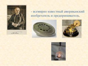 То́мас А́льва Э́дисон (1847 - 1931) - всемирно известный американский изобрет