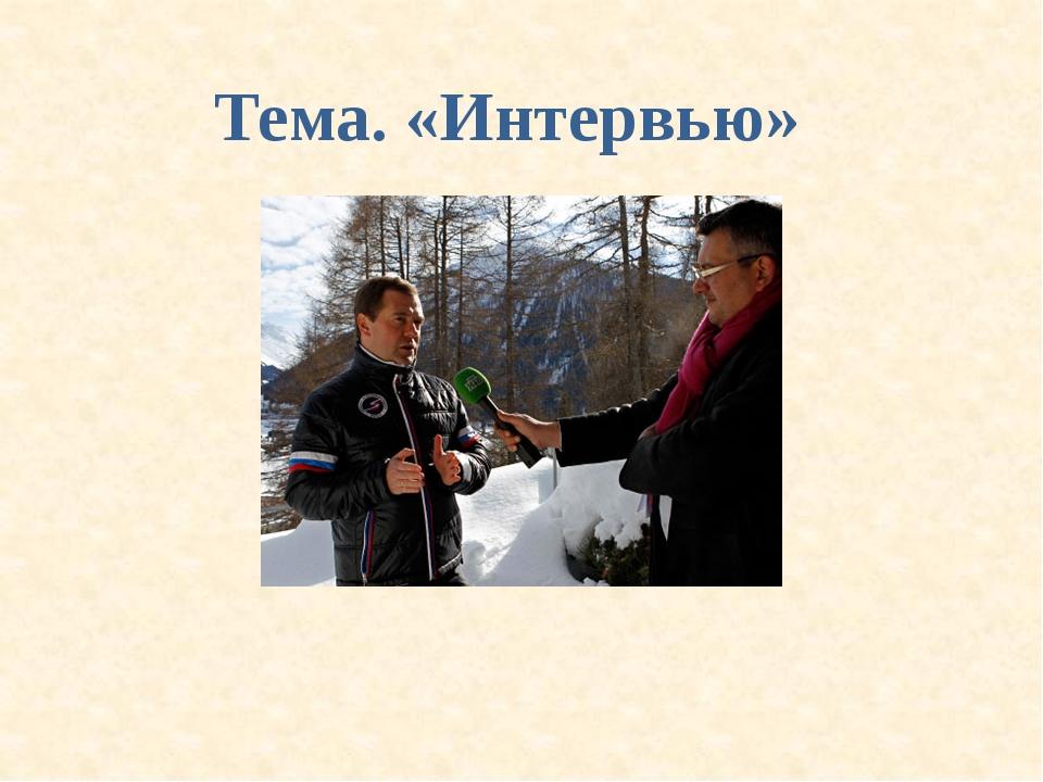 Тема. «Интервью»