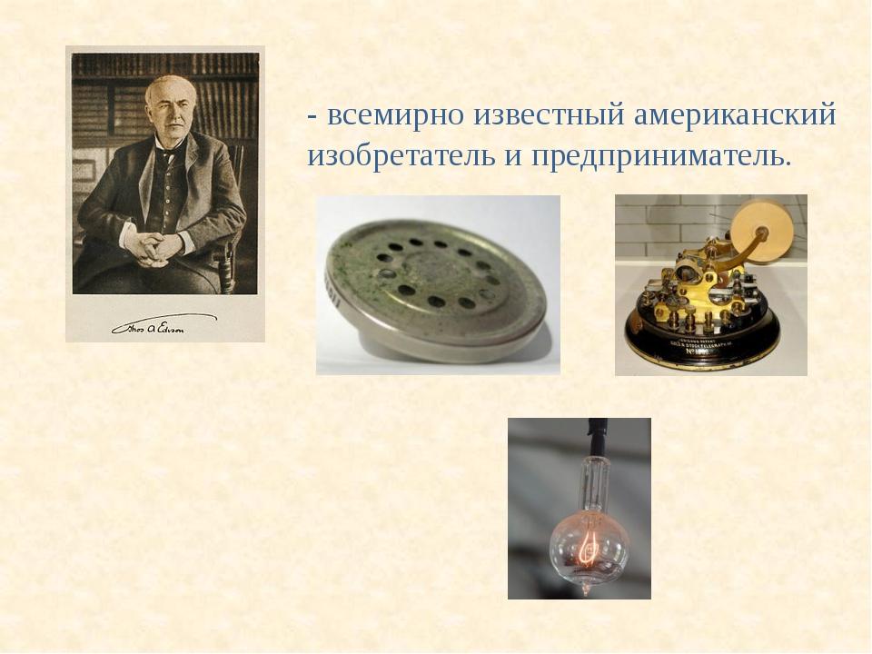 То́мас А́льва Э́дисон (1847 - 1931) - всемирно известный американский изобрет...