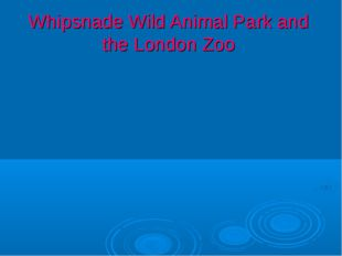 Whipsnade Wild Animal Park and the London Zoo