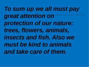 To sum up we all must pay great attention on protection of our nature: trees,