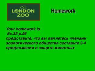 Your homework is Ex.35 p.56 представьте, что вы являетесь членами зоологическ