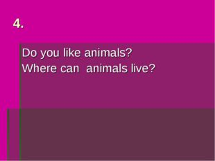 Do you like animals? Where can animals live? 4.