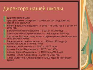 Директора нашей школы Директорами были: Григорян Амаяк Захарович – с1938г. по