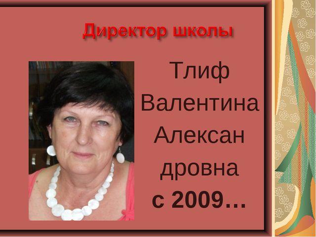Тлиф Валентина Алексан дровна с 2009…