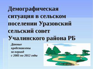 Демографическая ситуация в сельском поселении Уразовский сельский совет Учали