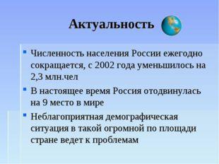 Актуальность Численность населения России ежегодно сокращается, с 2002 года у