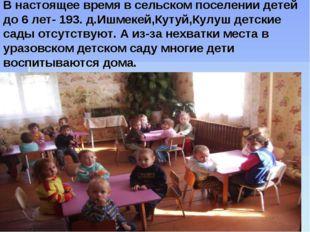 В настоящее время в сельском поселении детей до 6 лет- 193. д.Ишмекей,Кутуй,К
