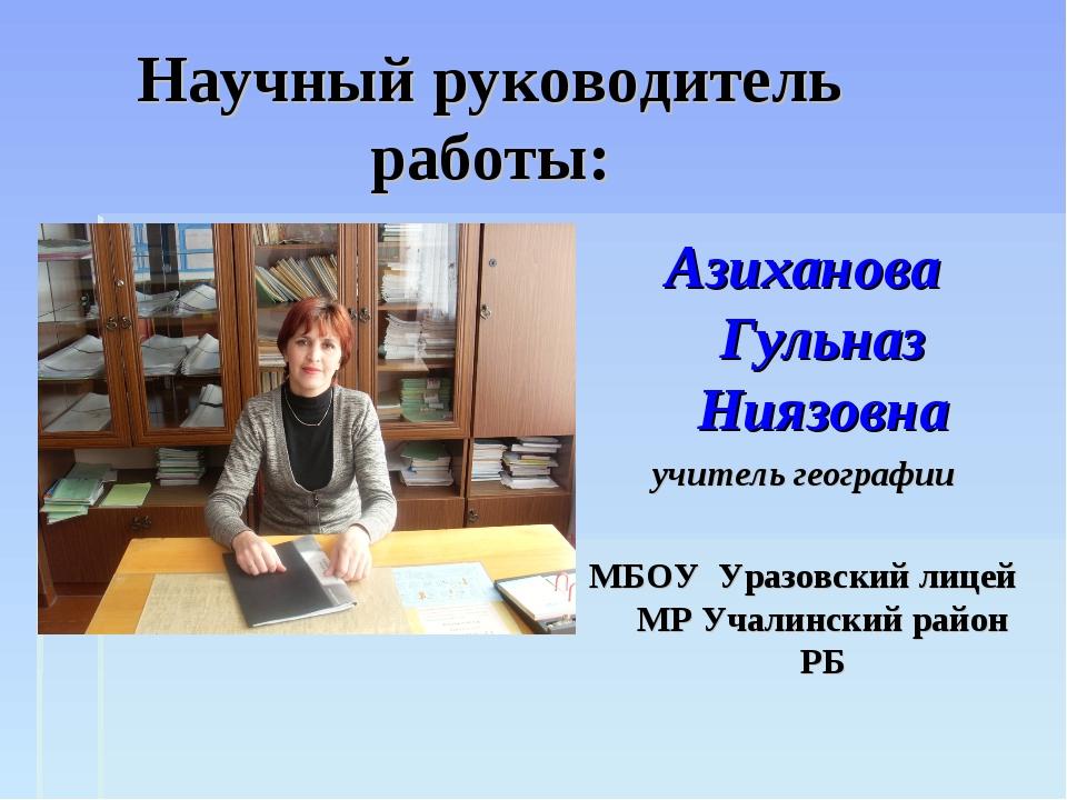 Научный руководитель работы: Азиханова Гульназ Ниязовна учитель географии МБО...