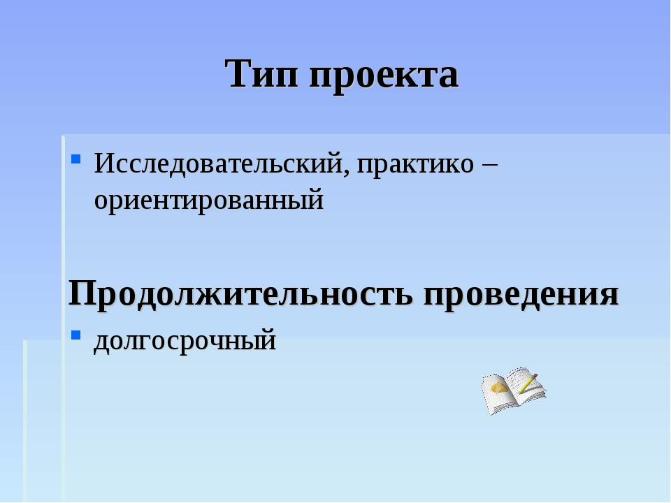 Тип проекта Исследовательский, практико – ориентированный Продолжительность п...