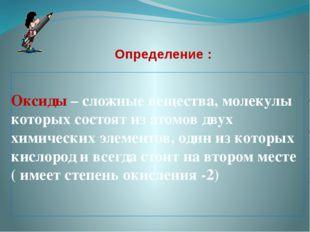 Определение : Оксиды – сложные вещества, молекулы которых состоят из атомов д