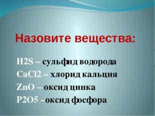 Назовите вещества: H2S – сульфид водорода CaCl2 – хлорид кальция ZnO – оксид