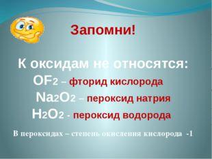 Запомни! К оксидам не относятся: OF2 – фторид кислорода Na2O2 – пероксид натр