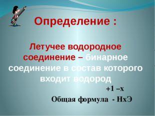 Определение : Летучее водородное соединение – бинарное соединение в состав ко