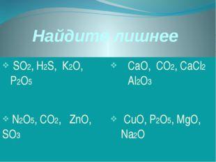 Найдите лишнее SО2,H2S,К2О, Р2О5 СаО, СО2,CaCl2Аl2О3 N2O5,CO2,ZnO,SO3 CuO,P2O