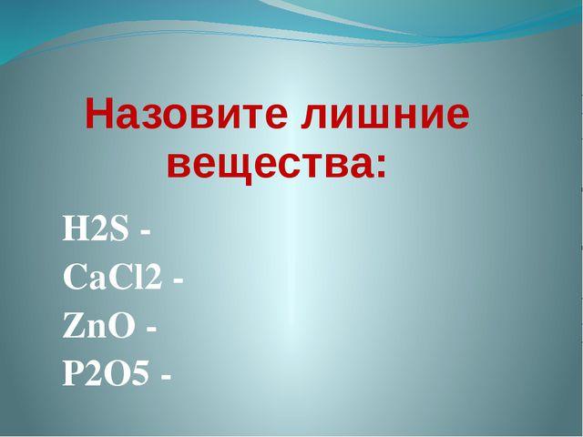 Назовите лишние вещества: H2S - CaCl2 - ZnO - P2O5 -