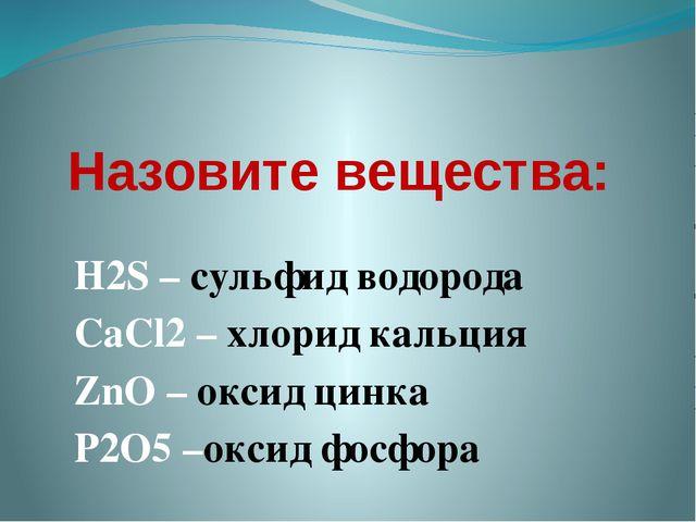 Назовите вещества: H2S – сульфид водорода CaCl2 – хлорид кальция ZnO – оксид...