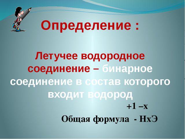 Определение : Летучее водородное соединение – бинарное соединение в состав ко...