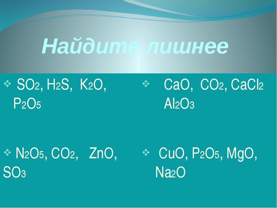 Найдите лишнее SО2,H2S,К2О, Р2О5 СаО, СО2,CaCl2Аl2О3 N2O5,CO2,ZnO,SO3 CuO,P2O...