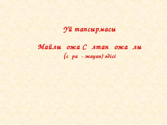 Үй тапсырмасы Майлықожа Сұлтанқожаұлы (сұрақ- жауап) әдісі