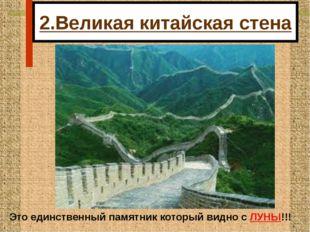 2.Великая китайская стена Это единственный памятник который видно с ЛУНЫ!!!