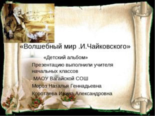 «Волшебный мир .И.Чайковского» «Детский альбом» Презентацию выполнили учителя
